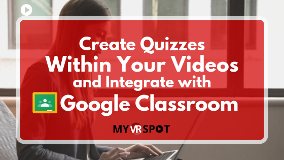 Create Quizzes Within Your Videos and Integrate with Google Classroom