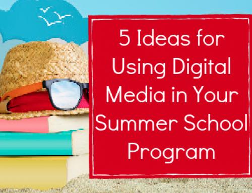 5 Ideas for Using Digital Media in Your Summer School Program